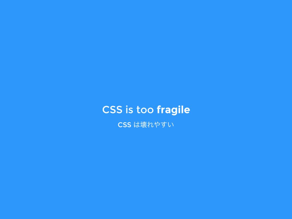 CSS is too fragile CSS յΕ͍͢