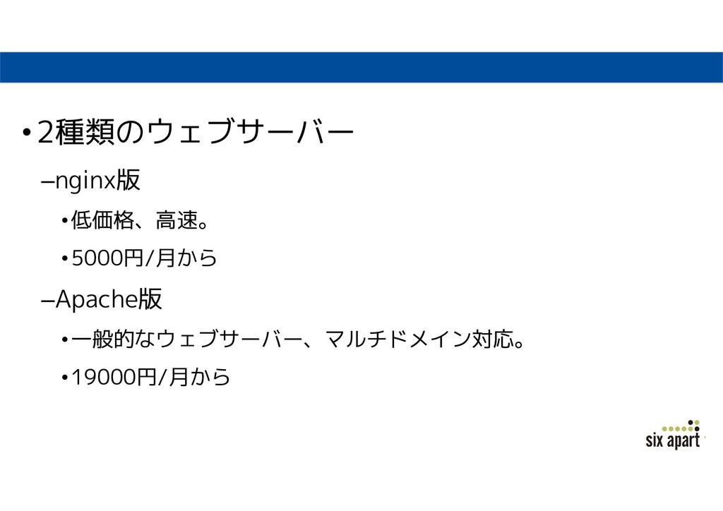 •2種類のウェブサーバー –nginx版 •低価格、高速。 •5000円/月から –Apach...