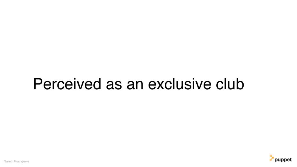 Perceived as an exclusive club Gareth Rushgrove
