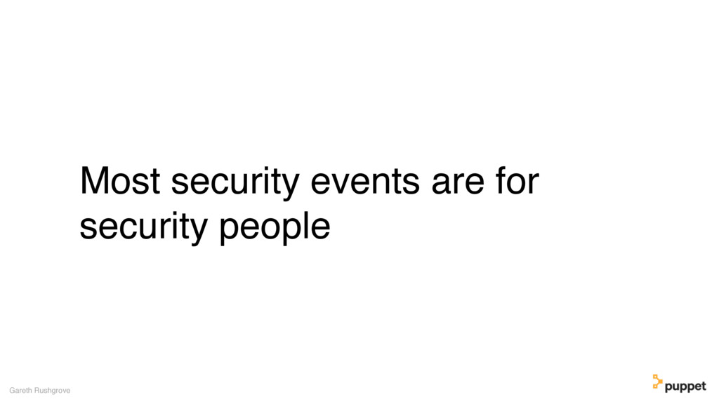 Most security events are for security people Ga...