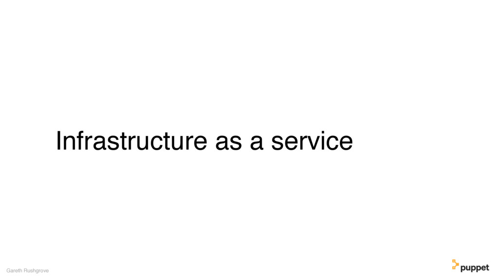 Infrastructure as a service Gareth Rushgrove