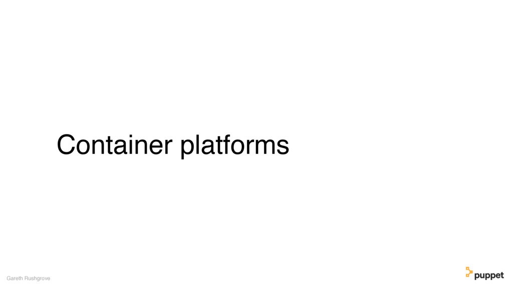 Container platforms Gareth Rushgrove