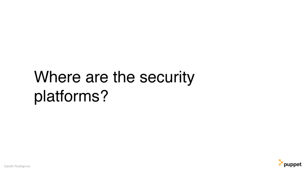 Where are the security platforms? Gareth Rushgr...
