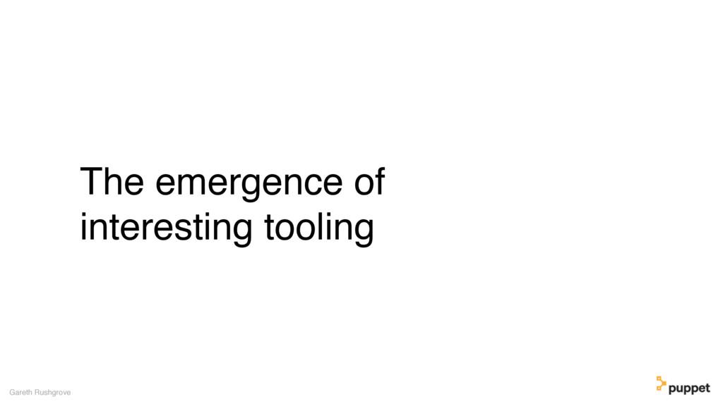 The emergence of interesting tooling Gareth Rus...