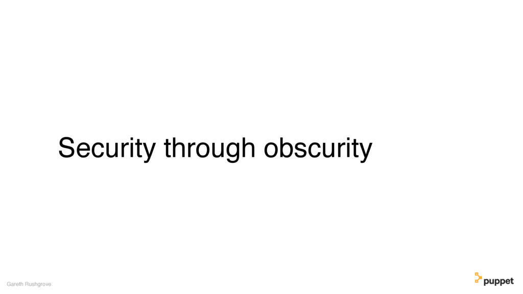 Security through obscurity Gareth Rushgrove
