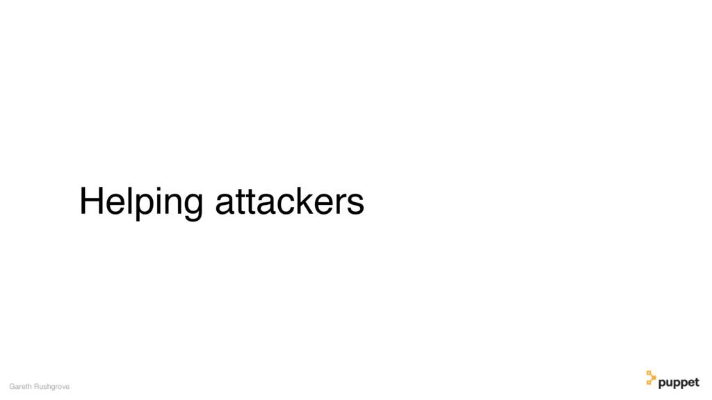 Helping attackers Gareth Rushgrove