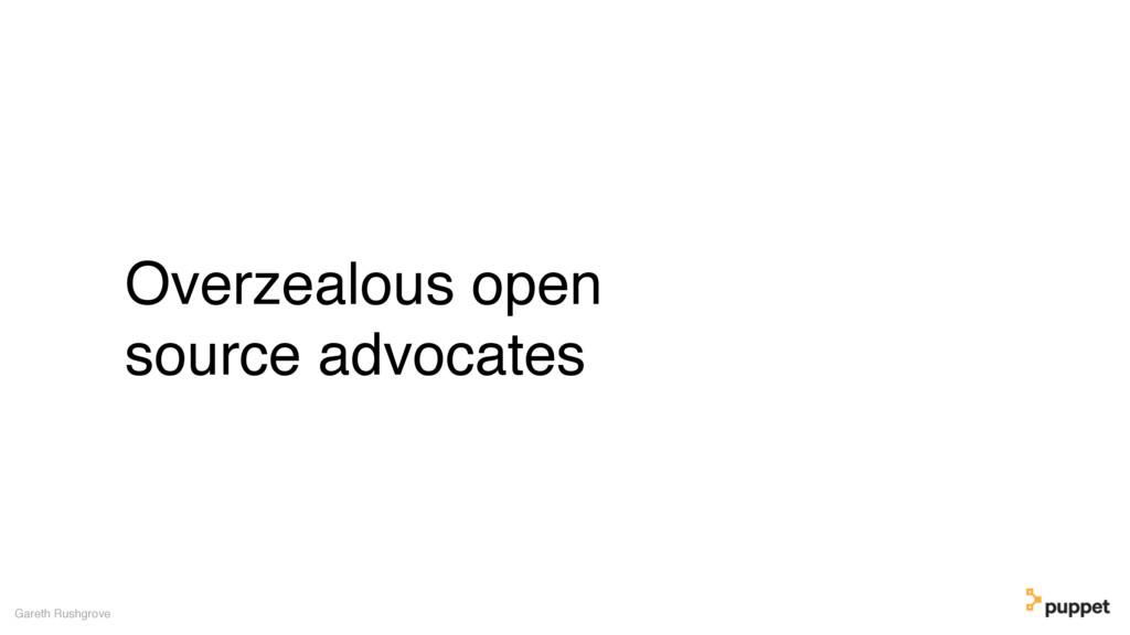 Overzealous open source advocates Gareth Rushgr...