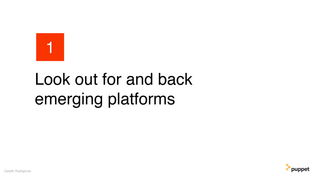 Look out for and back emerging platforms Gareth...