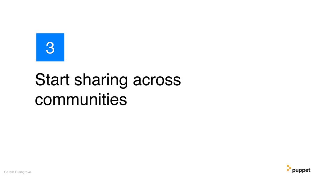 Start sharing across communities Gareth Rushgro...