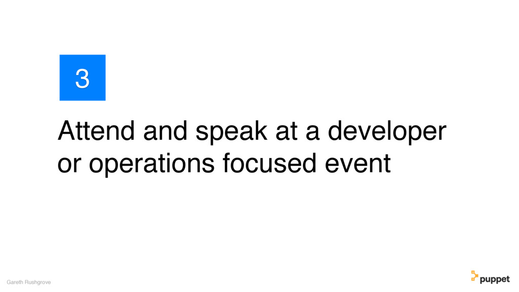 Attend and speak at a developer or operations f...