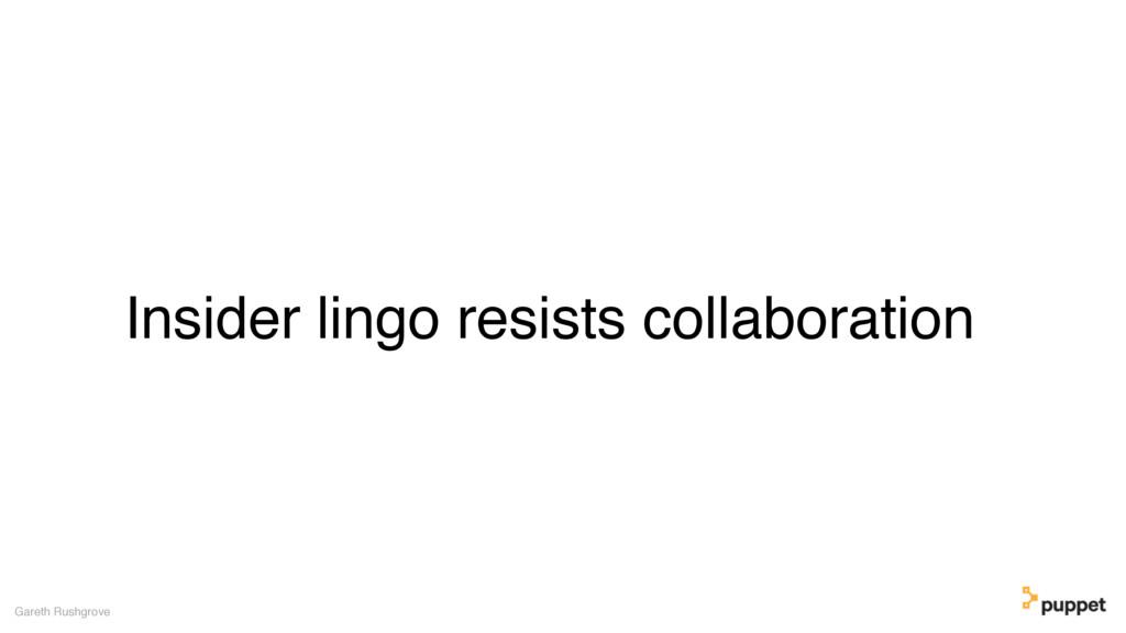 Insider lingo resists collaboration Gareth Rush...