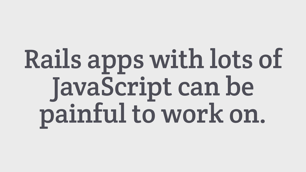 Rails apps with lots of JavaScript can be painf...