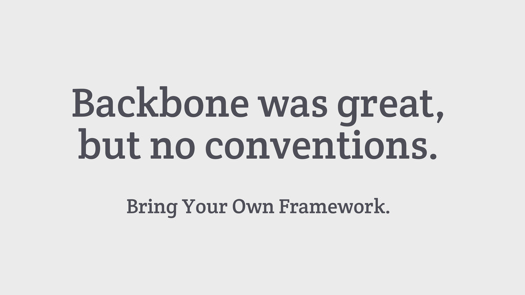 Backbone was great, but no conventions. Bring Y...