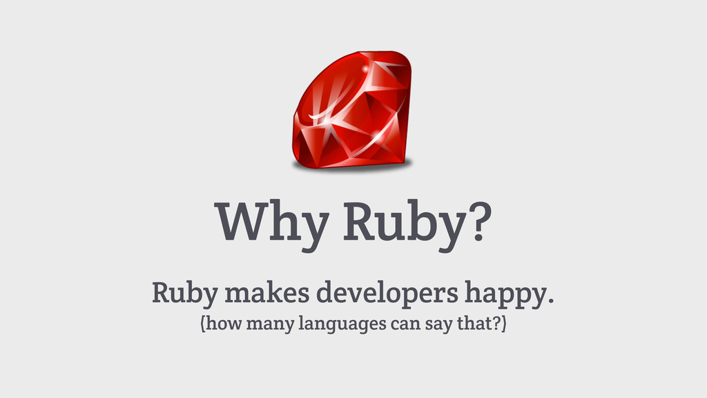 Why Ruby? Ruby makes developers happy. (how man...