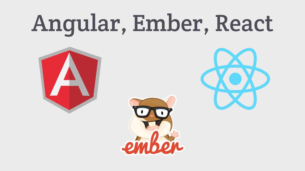 Angular, Ember, React