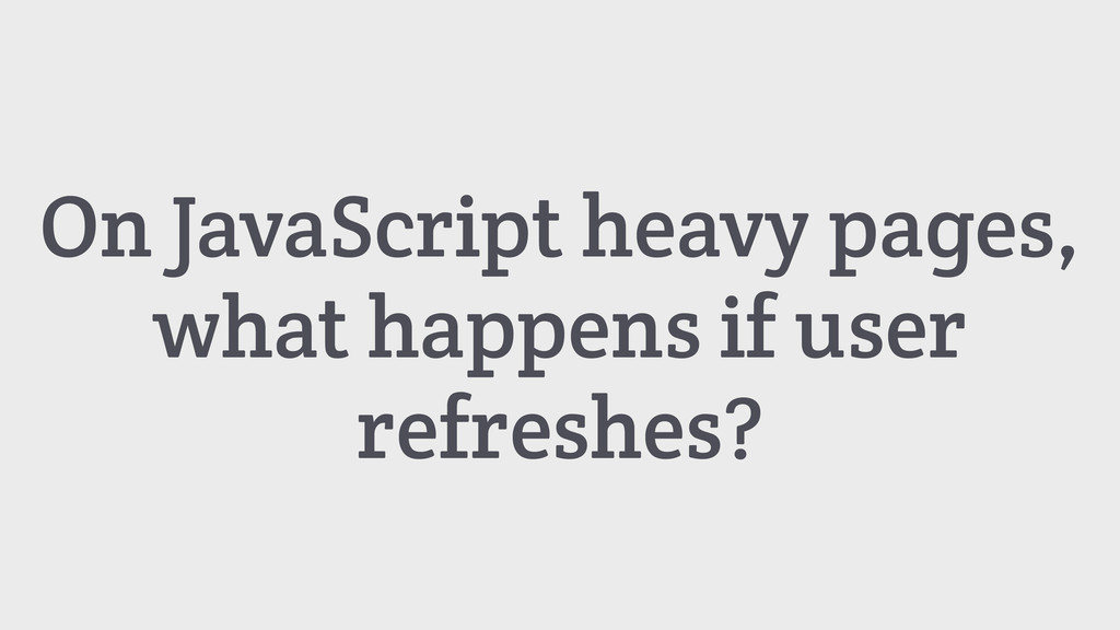 On JavaScript heavy pages, what happens if user...