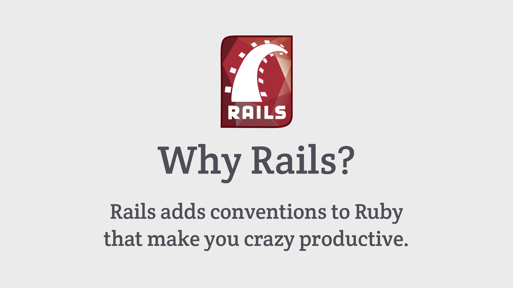 Why Rails? Rails adds conventions to Ruby that ...
