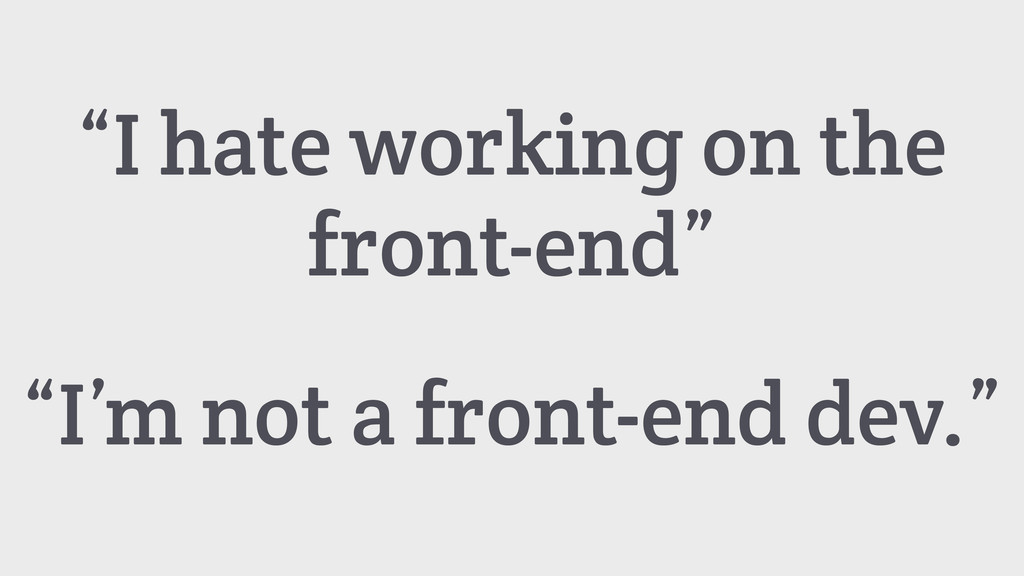 """I'm not a front-end dev."" ""I hate working on t..."