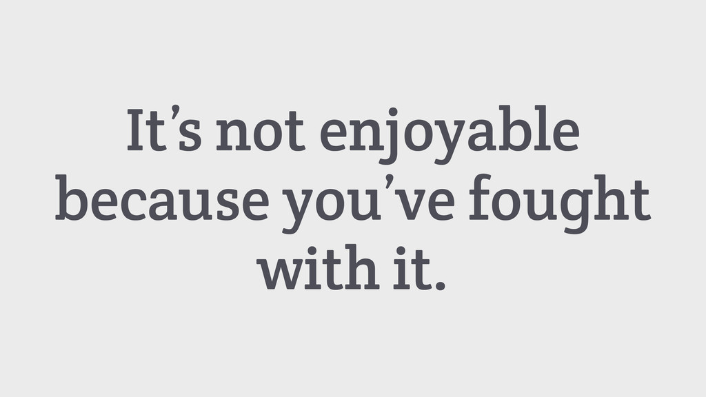 It's not enjoyable because you've fought with i...