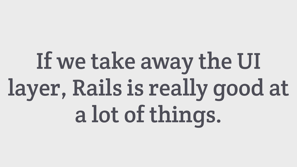 If we take away the UI layer, Rails is really g...