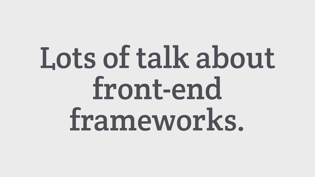 Lots of talk about front-end frameworks.