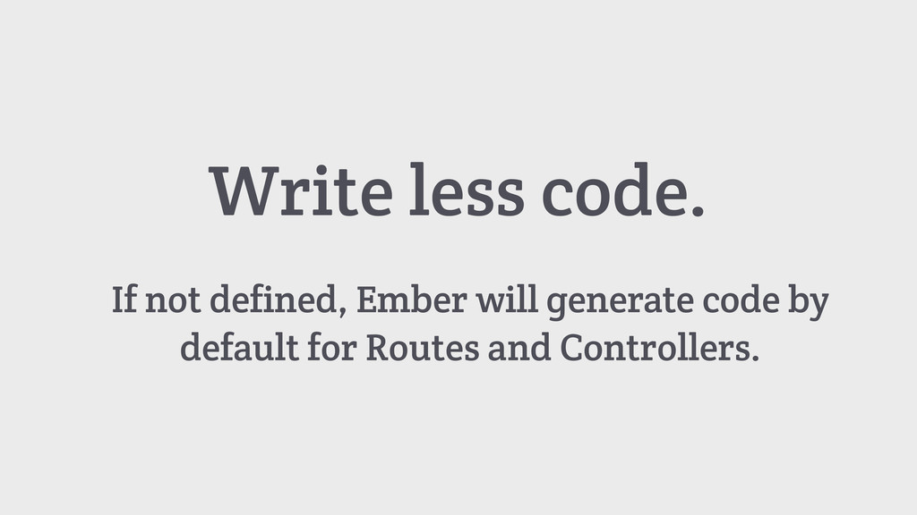 Write less code. If not defined, Ember will gen...