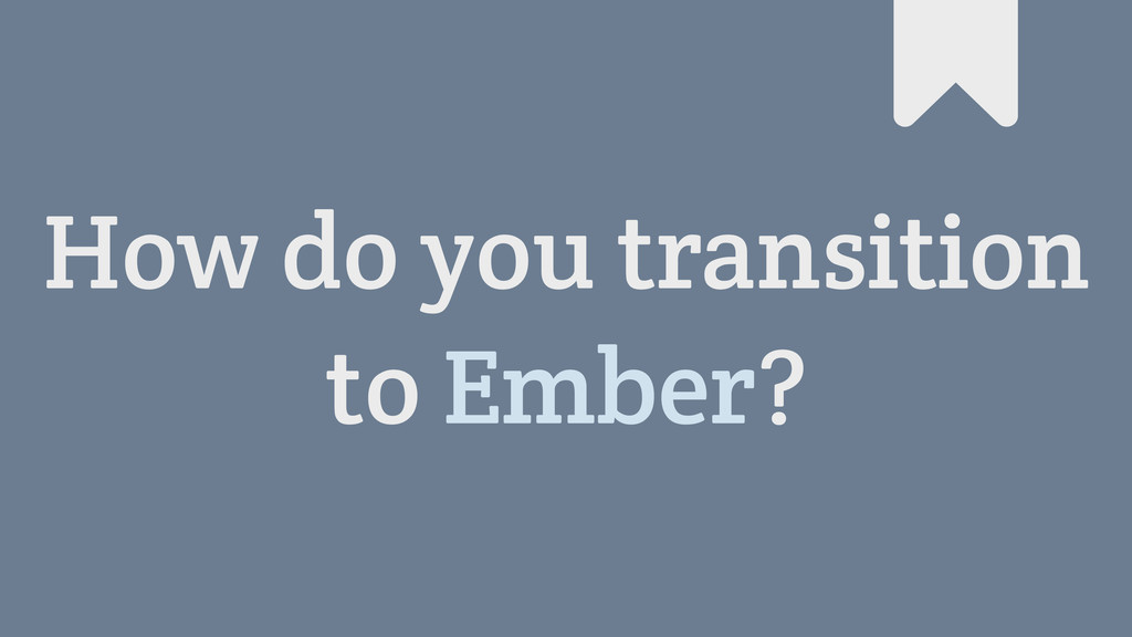 How do you transition to Ember? #
