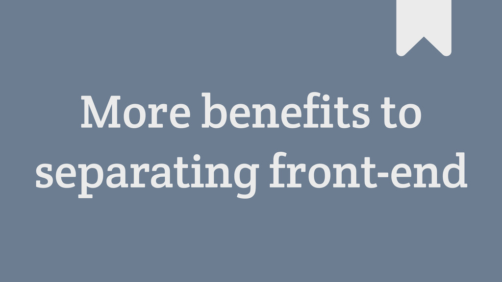 More benefits to separating front-end #