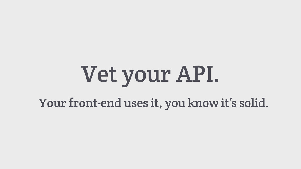 Vet your API. Your front-end uses it, you know ...