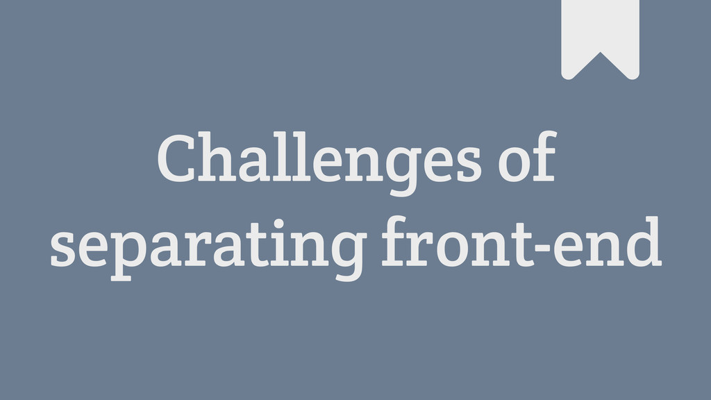Challenges of separating front-end #