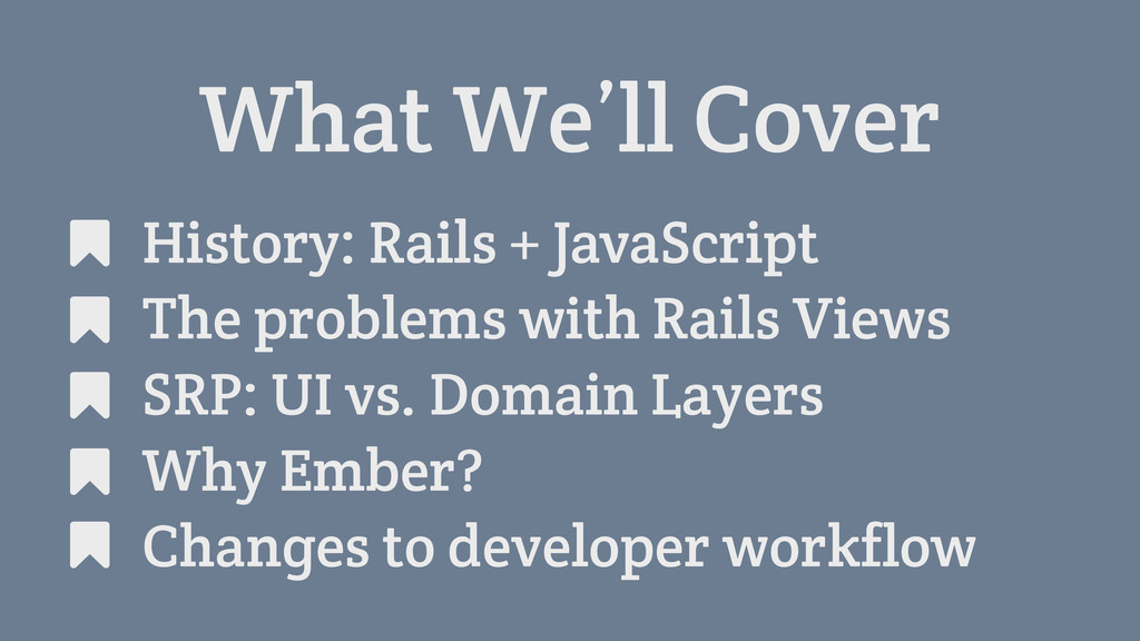 What We'll Cover History: Rails + JavaScript Th...