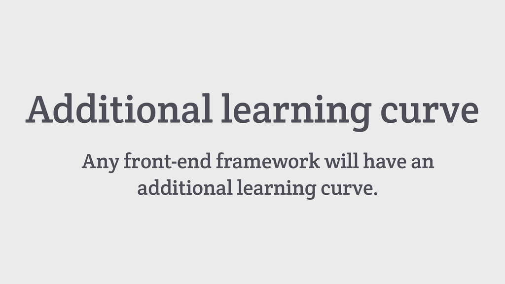Additional learning curve Any front-end framewo...