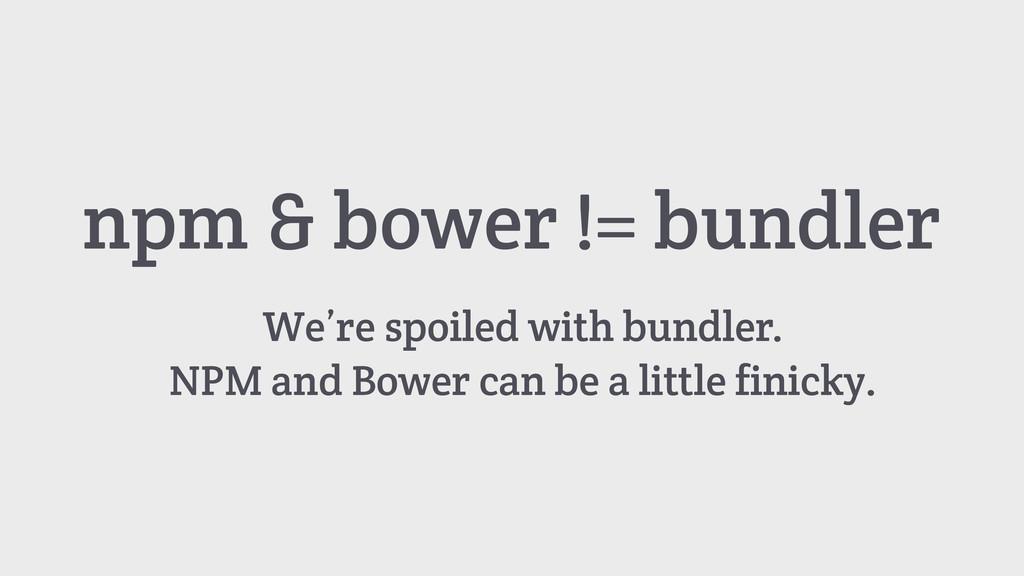npm & bower != bundler We're spoiled with bundl...