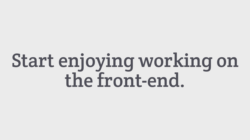 Start enjoying working on the front-end.