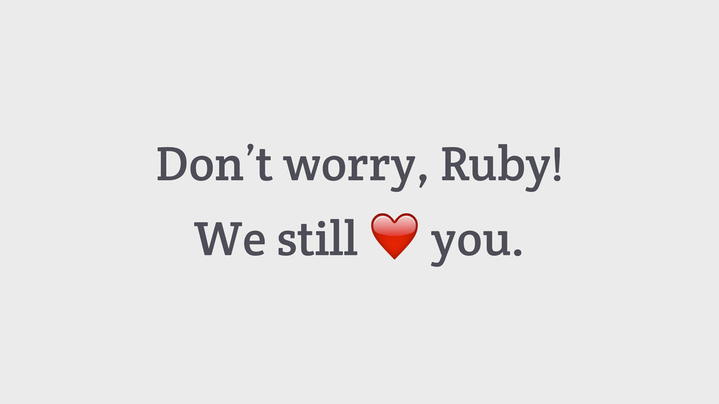 Don't worry, Ruby! We still ❤️ you.