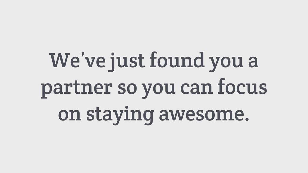 We've just found you a partner so you can focus...