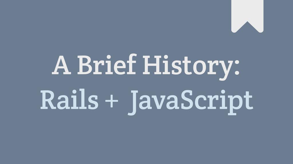 A Brief History: Rails + JavaScript #