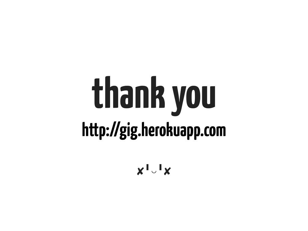 thank you http://gig.herokuapp.com ✘╹◡╹  ✘