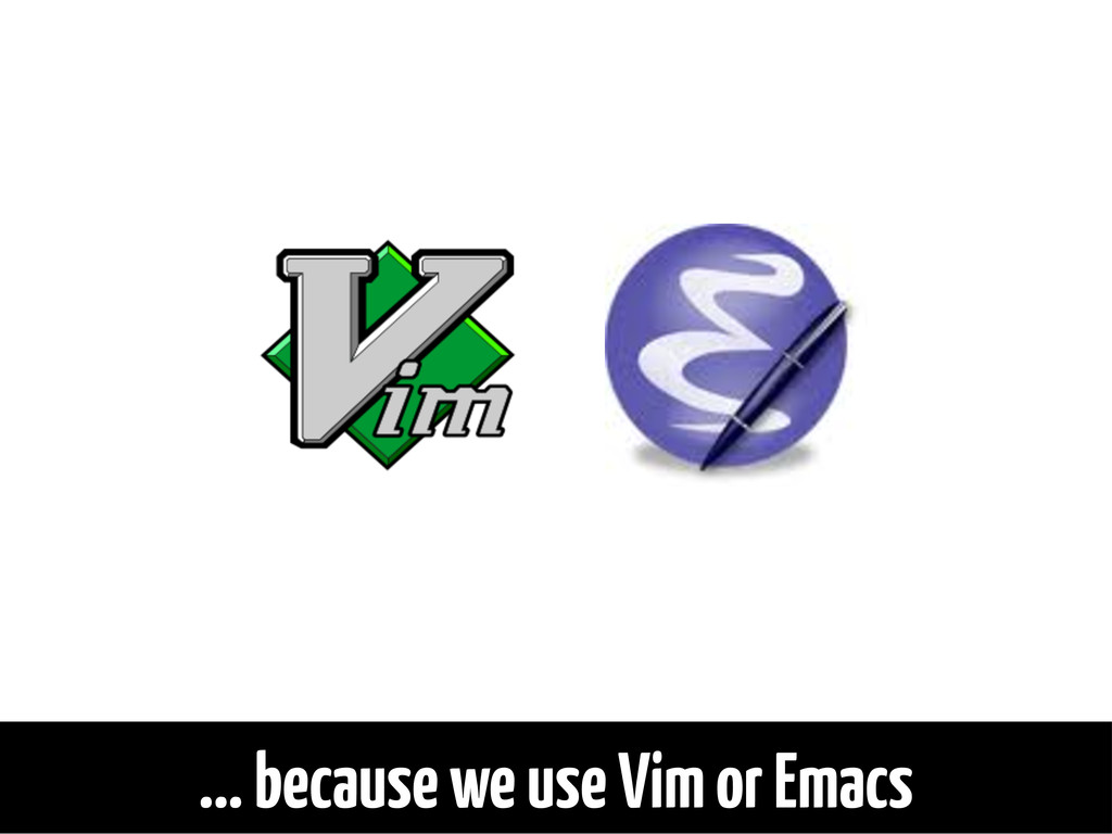 ... because we use Vim or Emacs