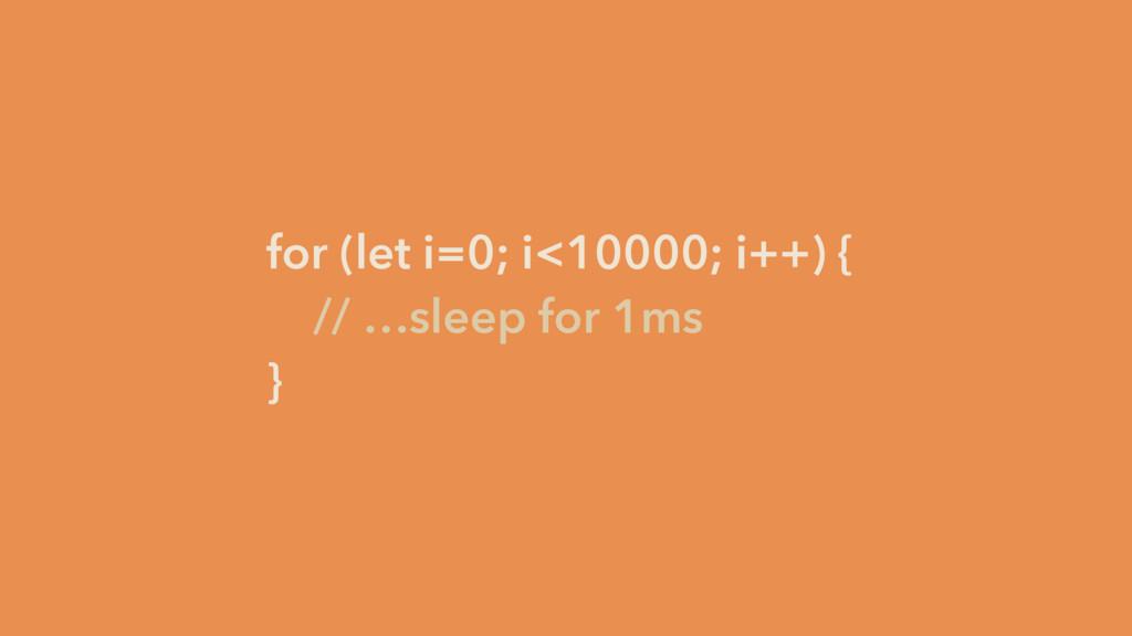 for (let i=0; i<10000; i++) { // …sleep for 1ms...