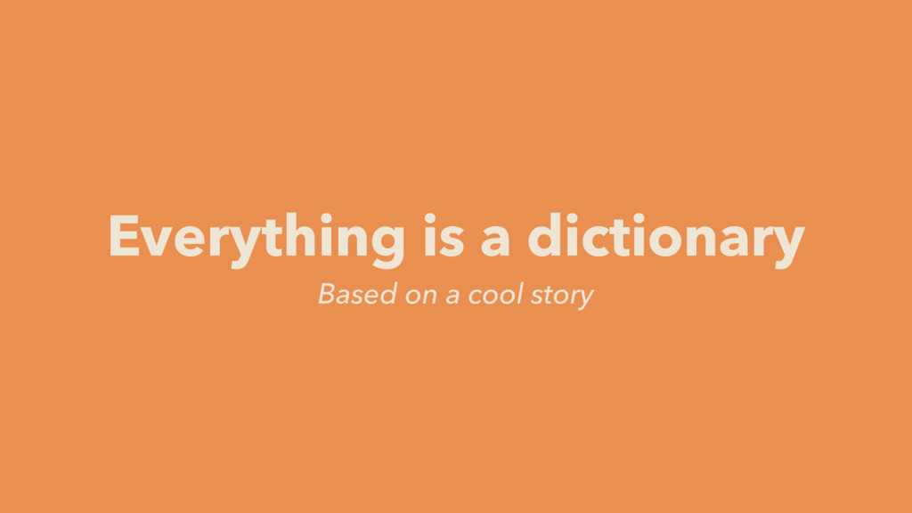 Based on a cool story Everything is a dictionary