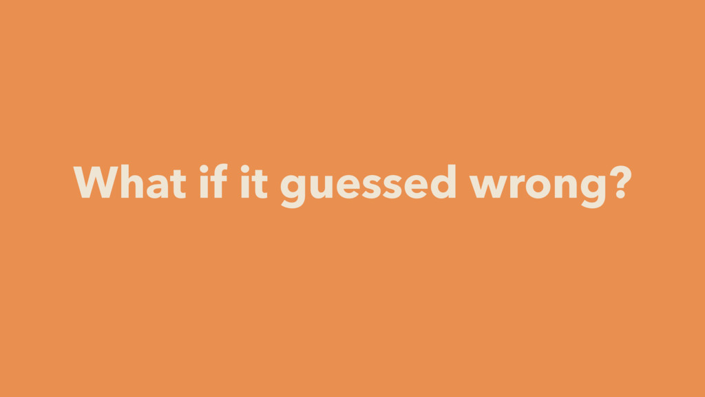 What if it guessed wrong?