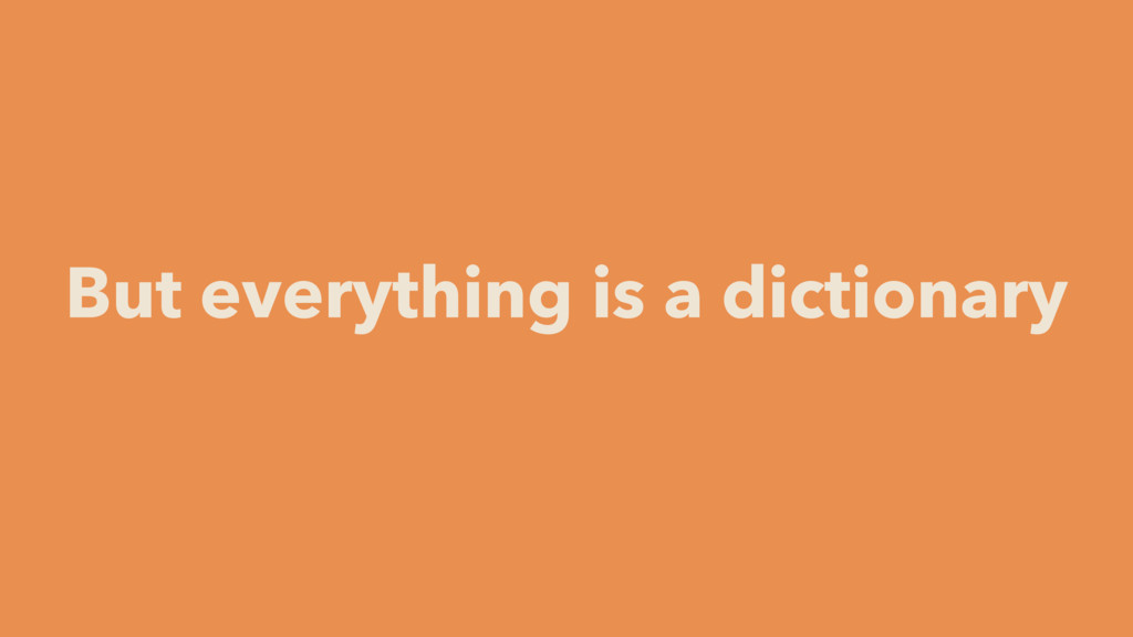 But everything is a dictionary