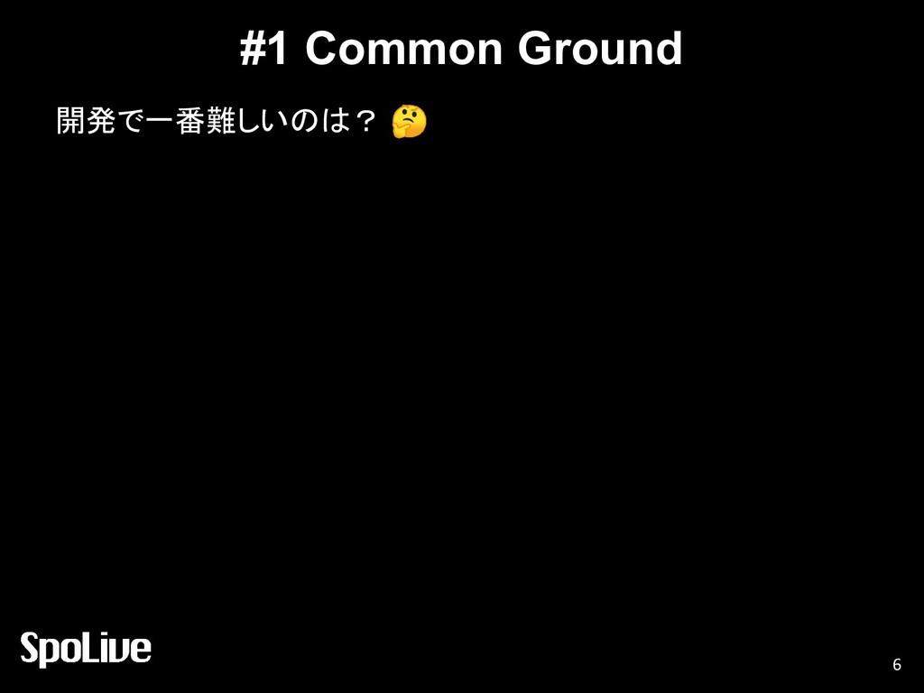 #1 Common Ground 開発で一番難しいのは?  6