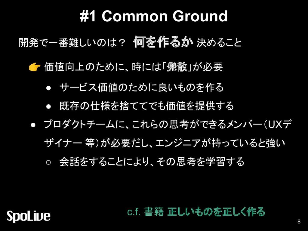 #1 Common Ground 開発で一番難しいのは? 何を作るか 決めること 8  価値向...