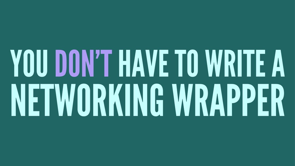 YOU DON'T HAVE TO WRITE A NETWORKING WRAPPER