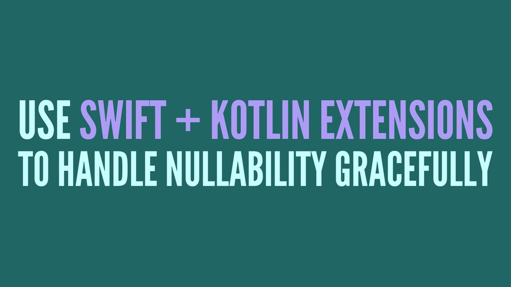 USE SWIFT + KOTLIN EXTENSIONS TO HANDLE NULLABI...