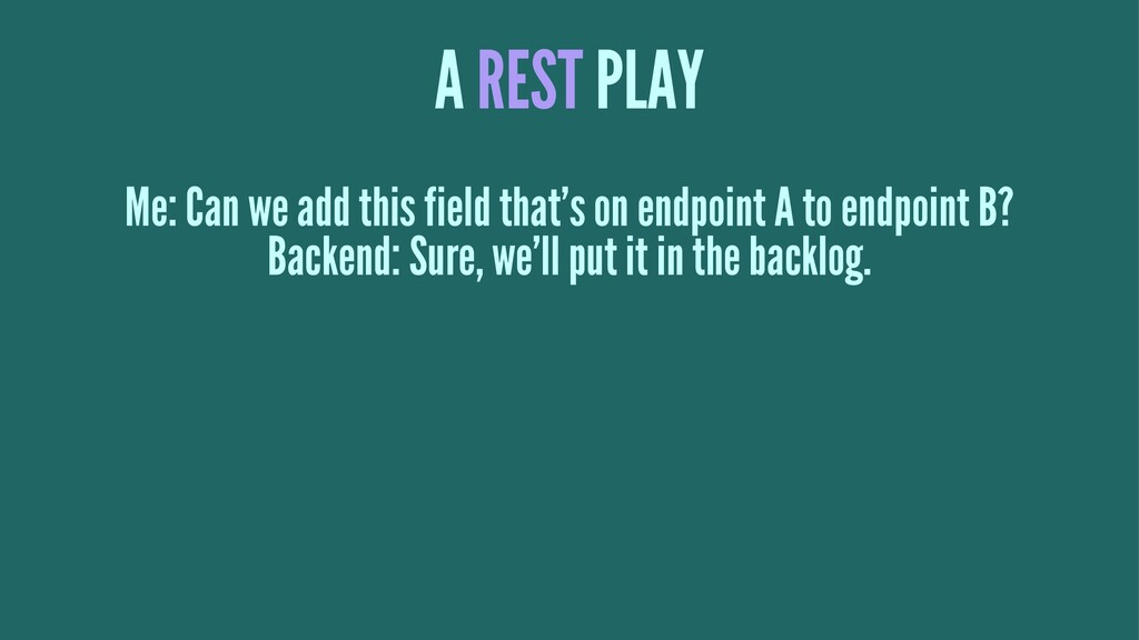 A REST PLAY Me: Can we add this field that's on...