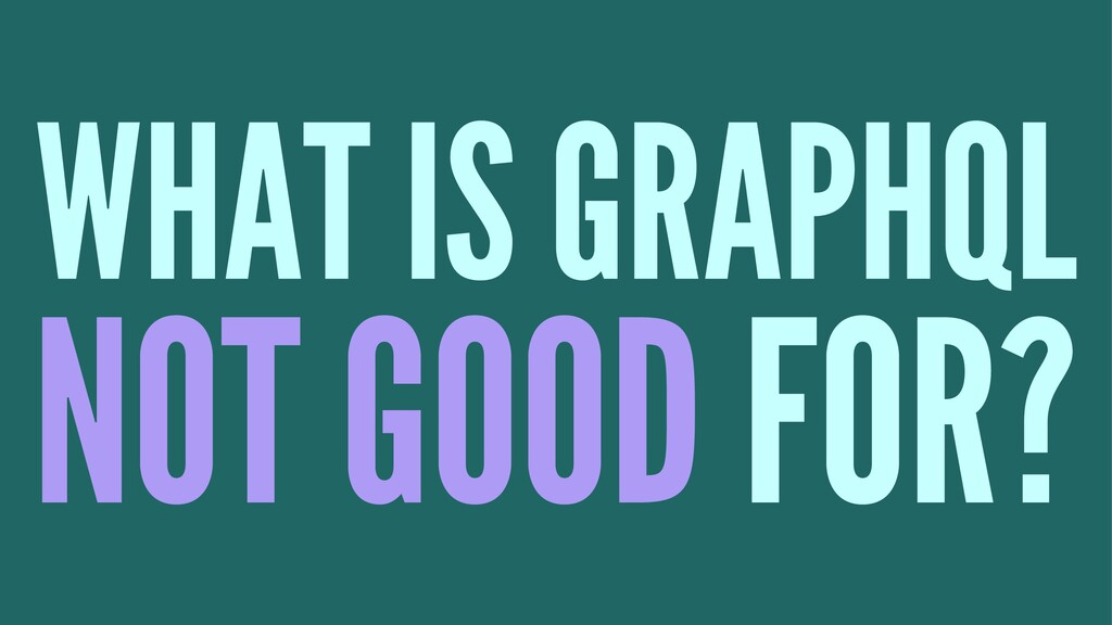 WHAT IS GRAPHQL NOT GOOD FOR?