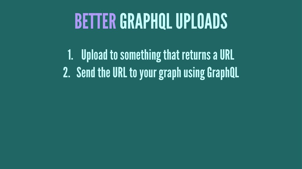 BETTER GRAPHQL UPLOADS 1. Upload to something t...